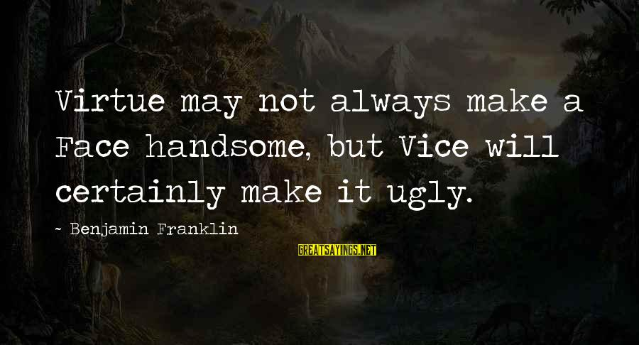 I May Be Ugly But Sayings By Benjamin Franklin: Virtue may not always make a Face handsome, but Vice will certainly make it ugly.