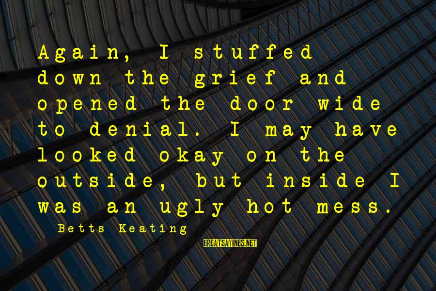 I May Be Ugly But Sayings By Betts Keating: Again, I stuffed down the grief and opened the door wide to denial. I may