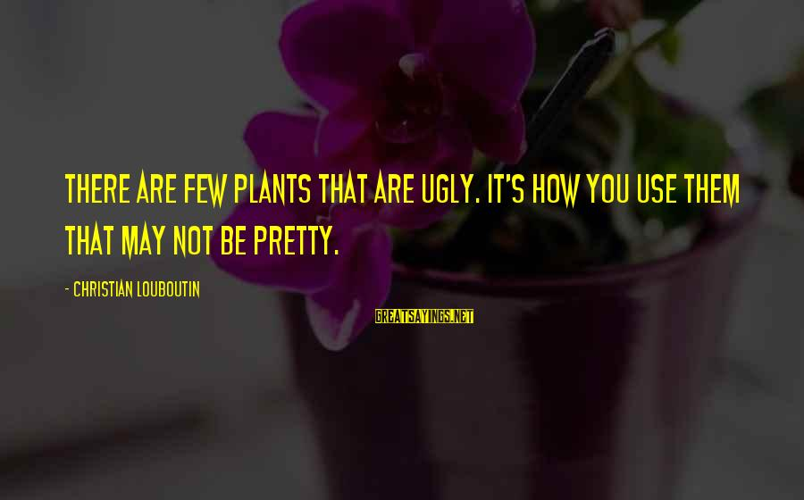 I May Be Ugly But Sayings By Christian Louboutin: There are few plants that are ugly. It's how you use them that may not