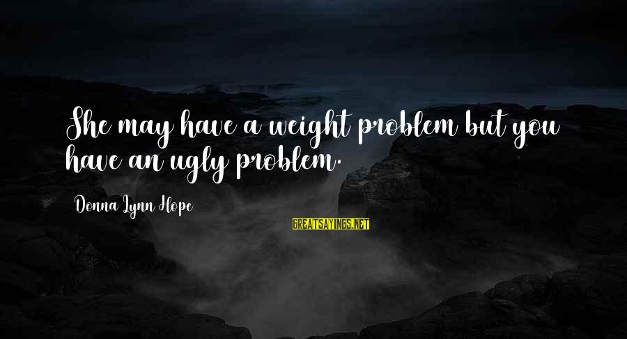 I May Be Ugly But Sayings By Donna Lynn Hope: She may have a weight problem but you have an ugly problem.
