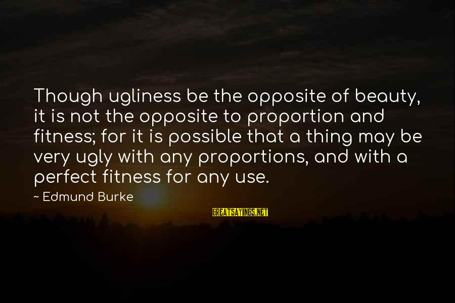 I May Be Ugly But Sayings By Edmund Burke: Though ugliness be the opposite of beauty, it is not the opposite to proportion and