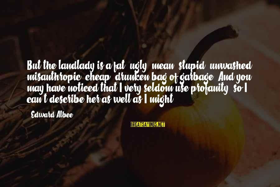 I May Be Ugly But Sayings By Edward Albee: But the landlady is a fat, ugly, mean, stupid, unwashed, misanthropic, cheap, drunken bag of