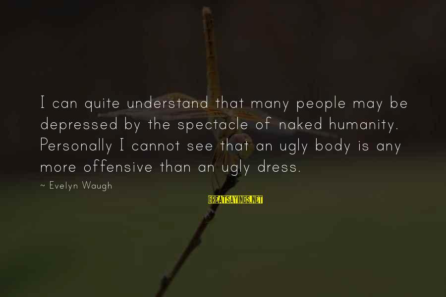I May Be Ugly But Sayings By Evelyn Waugh: I can quite understand that many people may be depressed by the spectacle of naked