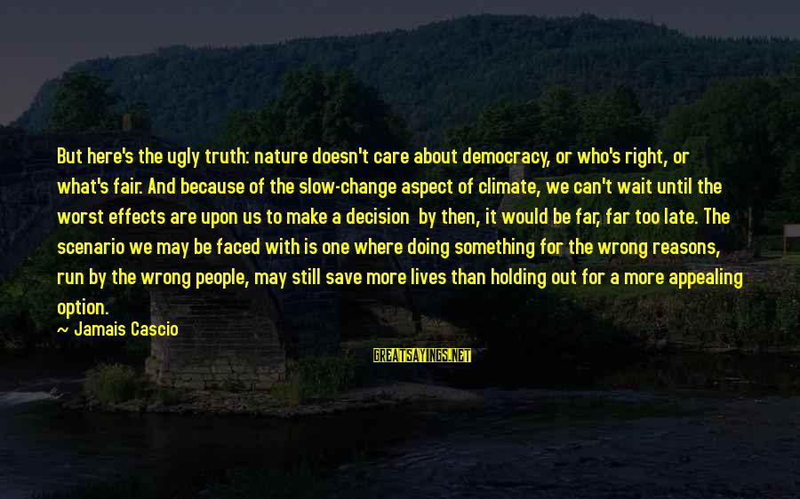 I May Be Ugly But Sayings By Jamais Cascio: But here's the ugly truth: nature doesn't care about democracy, or who's right, or what's