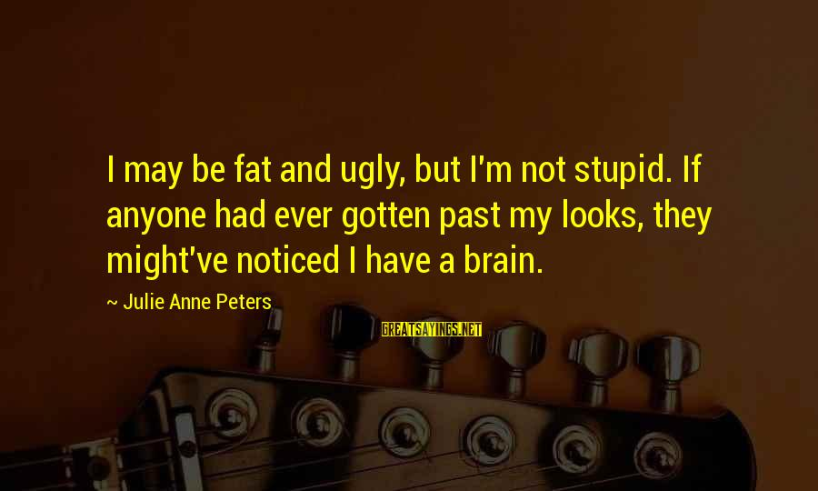 I May Be Ugly But Sayings By Julie Anne Peters: I may be fat and ugly, but I'm not stupid. If anyone had ever gotten