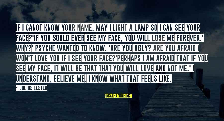I May Be Ugly But Sayings By Julius Lester: If I canot know your name, may I light a lamp so I can see