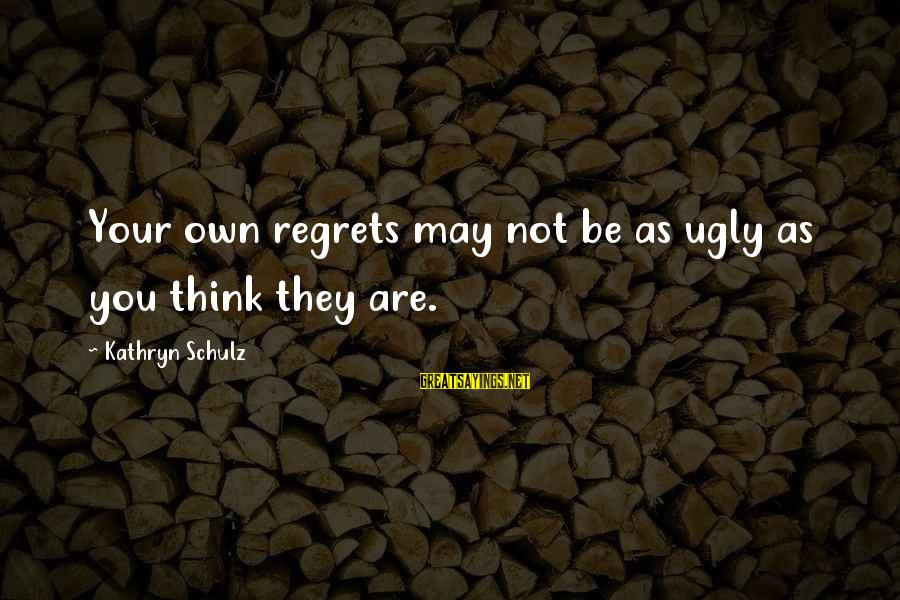 I May Be Ugly But Sayings By Kathryn Schulz: Your own regrets may not be as ugly as you think they are.