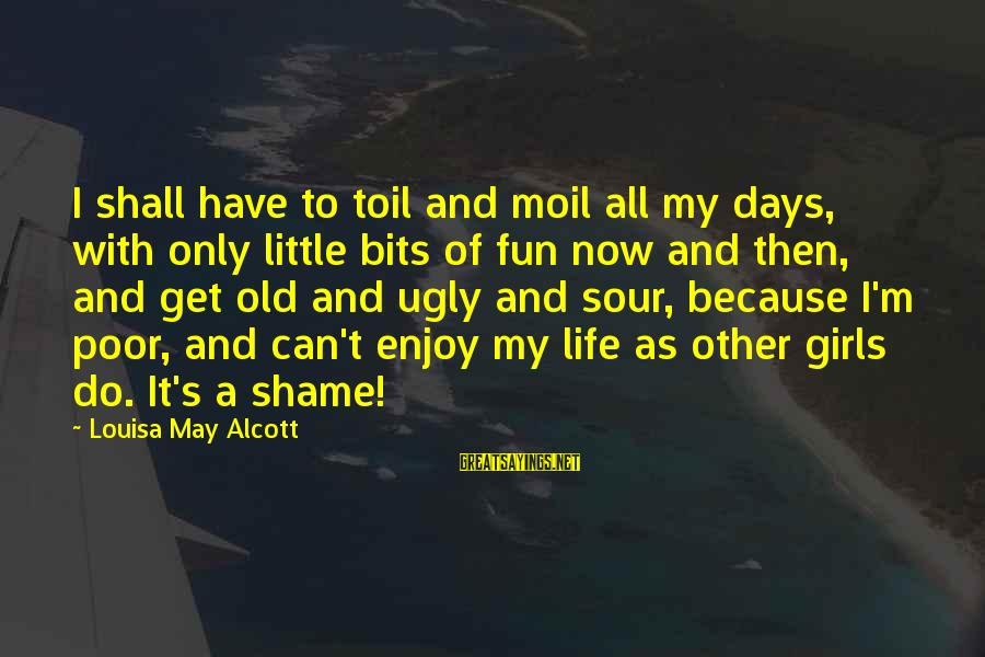 I May Be Ugly But Sayings By Louisa May Alcott: I shall have to toil and moil all my days, with only little bits of