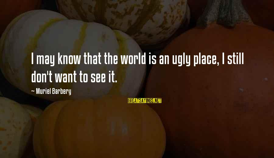 I May Be Ugly But Sayings By Muriel Barbery: I may know that the world is an ugly place, I still don't want to