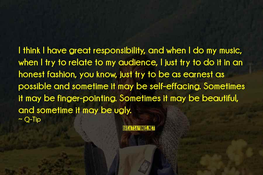 I May Be Ugly But Sayings By Q-Tip: I think I have great responsibility, and when I do my music, when I try