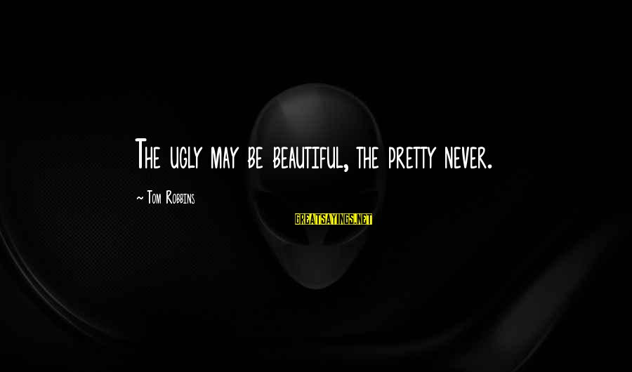 I May Be Ugly But Sayings By Tom Robbins: The ugly may be beautiful, the pretty never.