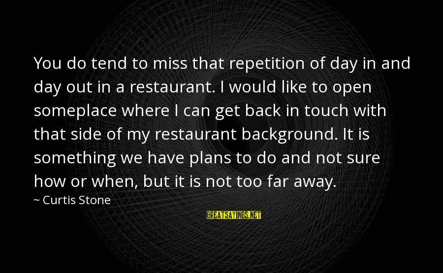 I Miss You But Can't Have You Sayings By Curtis Stone: You do tend to miss that repetition of day in and day out in a