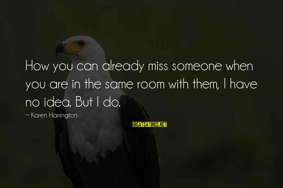 I Miss You But Can't Have You Sayings By Karen Harrington: How you can already miss someone when you are in the same room with them,