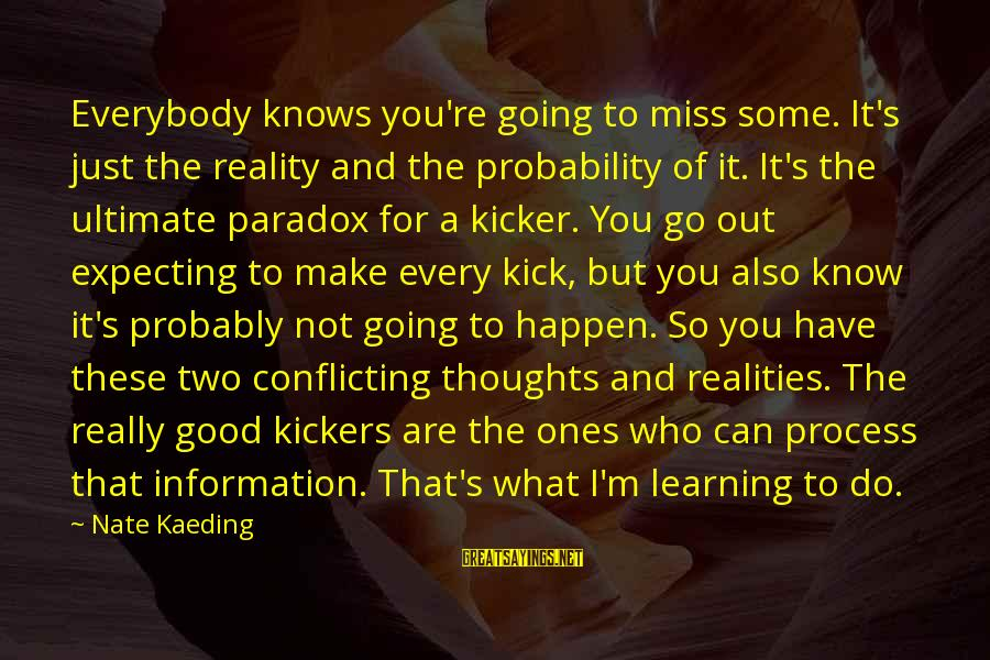 I Miss You But Can't Have You Sayings By Nate Kaeding: Everybody knows you're going to miss some. It's just the reality and the probability of