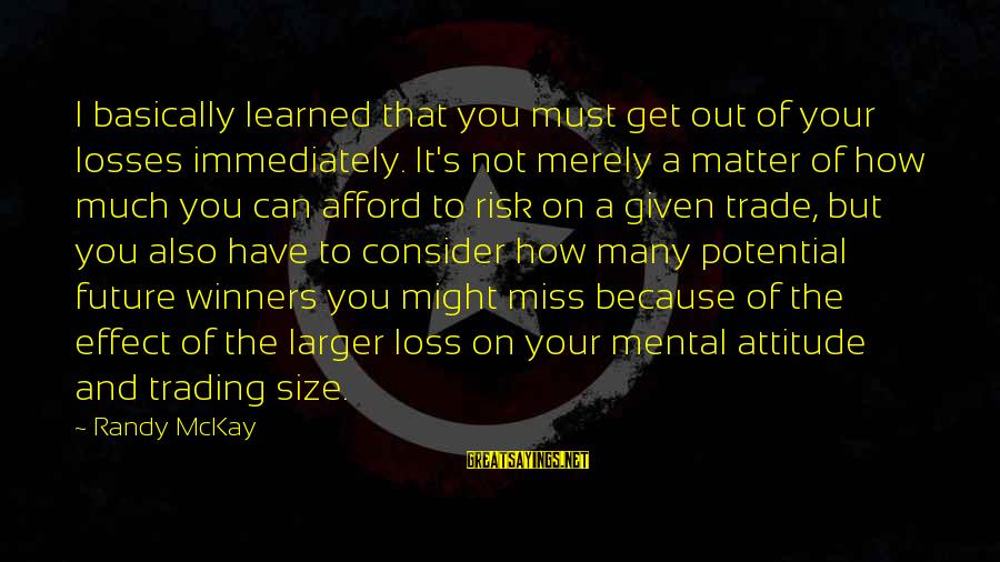 I Miss You But Can't Have You Sayings By Randy McKay: I basically learned that you must get out of your losses immediately. It's not merely