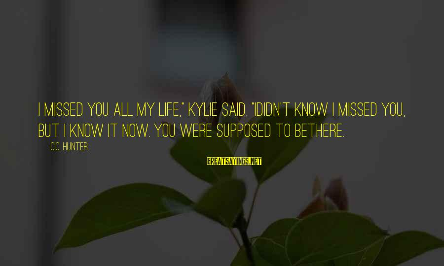 """I Missed You My Love Sayings By C.C. Hunter: I missed you all my life,"""" Kylie said. """"Ididn't know I missed you, but I"""
