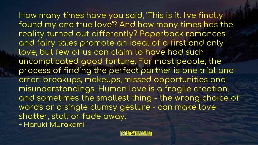 I Missed You My Love Sayings By Haruki Murakami: How many times have you said, 'This is it. I've finally found my one true