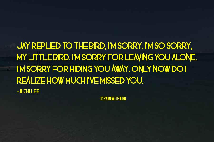 I Missed You My Love Sayings By Ilchi Lee: Jay replied to the bird, I'm sorry. I'm so sorry, my little bird. I'm sorry