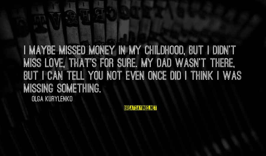 I Missed You My Love Sayings By Olga Kurylenko: I maybe missed money in my childhood, but I didn't miss love, that's for sure.
