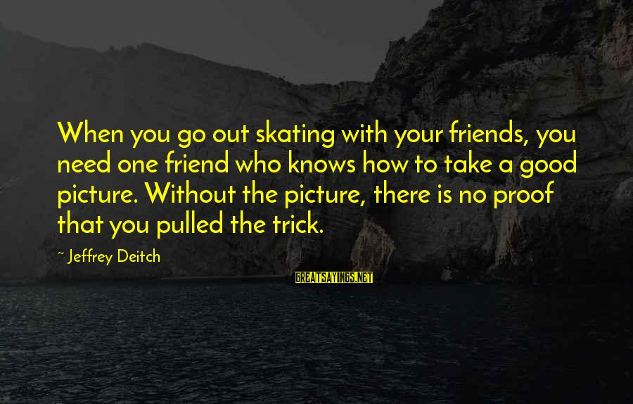 I Need You Now Picture Sayings By Jeffrey Deitch: When you go out skating with your friends, you need one friend who knows how
