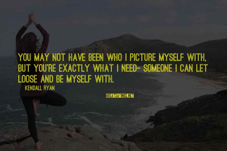 I Need You Now Picture Sayings By Kendall Ryan: You may not have been who I picture myself with, but you're exactly what I