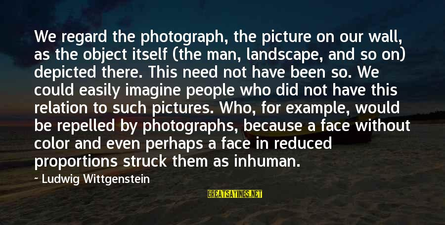 I Need You Now Picture Sayings By Ludwig Wittgenstein: We regard the photograph, the picture on our wall, as the object itself (the man,