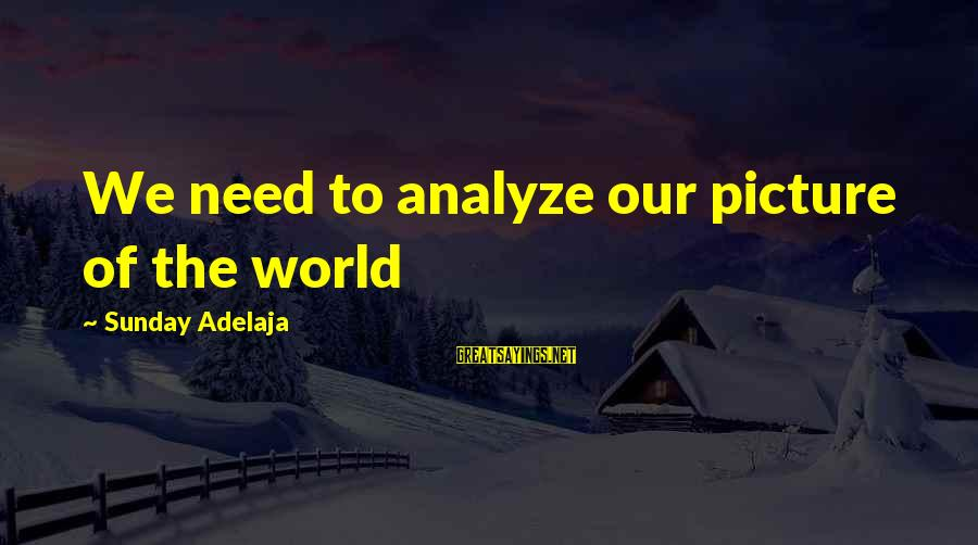 I Need You Now Picture Sayings By Sunday Adelaja: We need to analyze our picture of the world