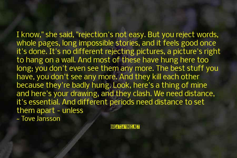 """I Need You Now Picture Sayings By Tove Jansson: I know,"""" she said, """"rejection's not easy. But you reject words, whole pages, long impossible"""