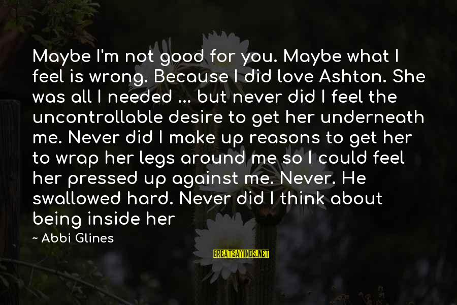 I Never Did You Wrong Sayings By Abbi Glines: Maybe I'm not good for you. Maybe what I feel is wrong. Because I did