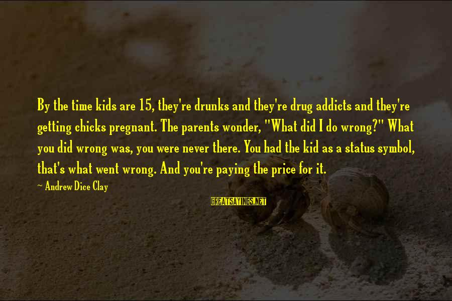 I Never Did You Wrong Sayings By Andrew Dice Clay: By the time kids are 15, they're drunks and they're drug addicts and they're getting