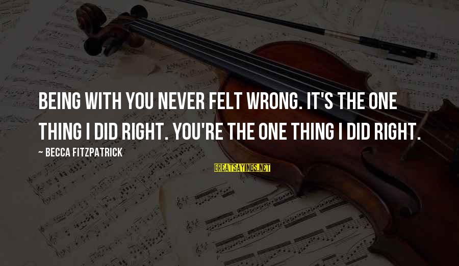 I Never Did You Wrong Sayings By Becca Fitzpatrick: Being with you never felt wrong. It's the one thing I did right. You're the