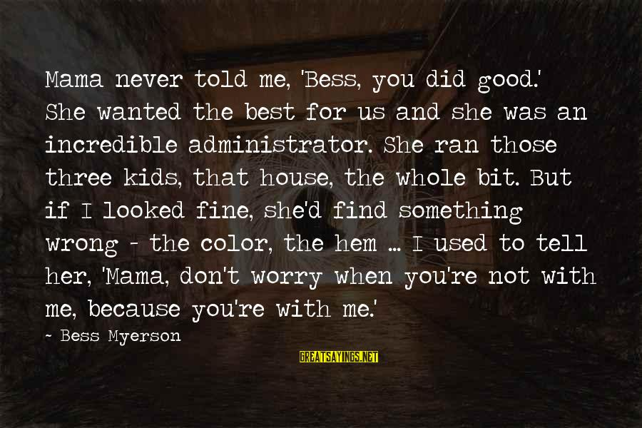 I Never Did You Wrong Sayings By Bess Myerson: Mama never told me, 'Bess, you did good.' She wanted the best for us and