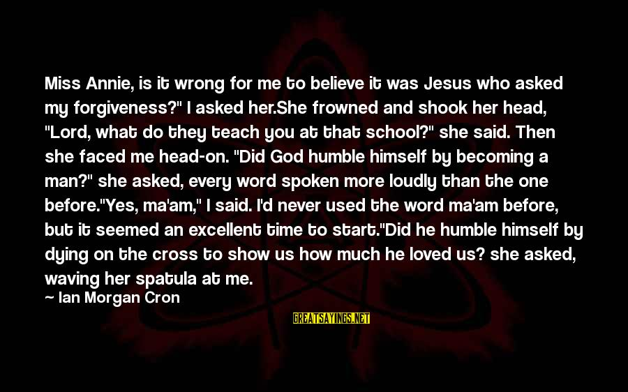 I Never Did You Wrong Sayings By Ian Morgan Cron: Miss Annie, is it wrong for me to believe it was Jesus who asked my