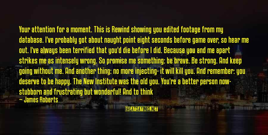 I Never Did You Wrong Sayings By James Roberts: Your attention for a moment. This is Rewind showing you edited footage from my database.