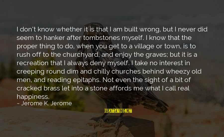 I Never Did You Wrong Sayings By Jerome K. Jerome: I don't know whether it is that I am built wrong, but I never did