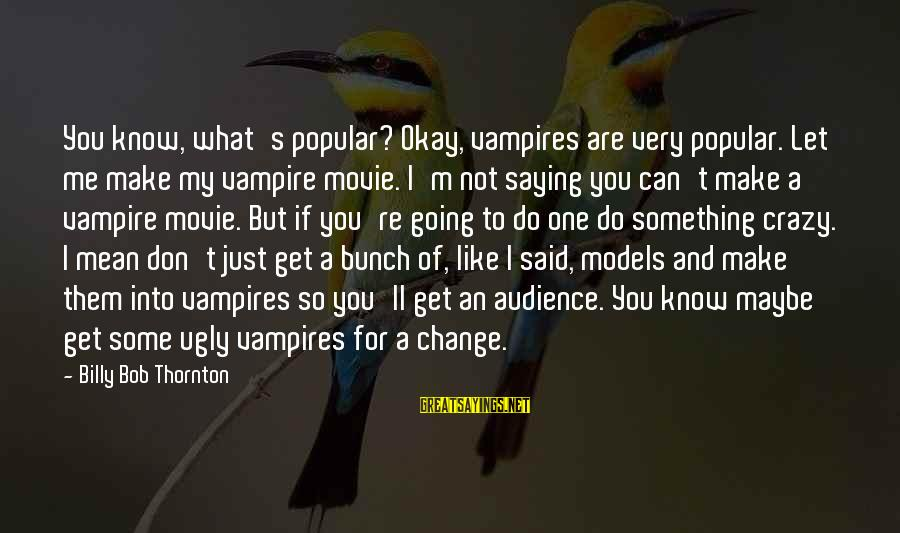 I Not Crazy I Just Sayings By Billy Bob Thornton: You know, what's popular? Okay, vampires are very popular. Let me make my vampire movie.