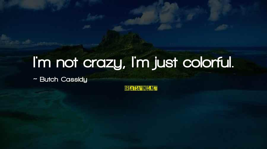 I Not Crazy I Just Sayings By Butch Cassidy: I'm not crazy, I'm just colorful.