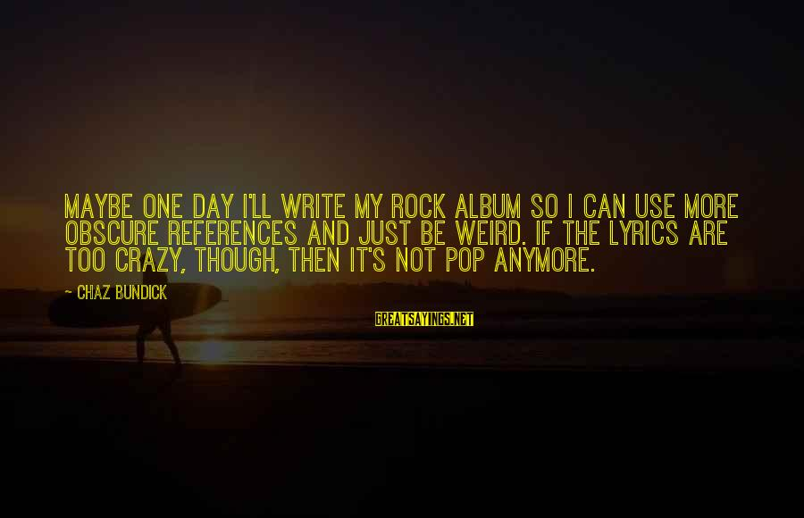 I Not Crazy I Just Sayings By Chaz Bundick: Maybe one day I'll write my rock album so I can use more obscure references
