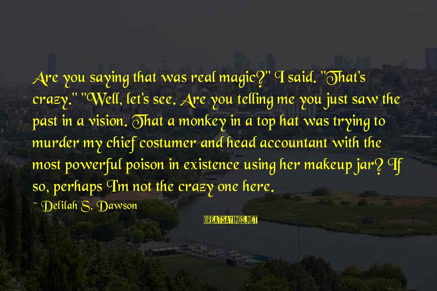 """I Not Crazy I Just Sayings By Delilah S. Dawson: Are you saying that was real magic?"""" I said. """"That's crazy."""" """"Well, let's see. Are"""