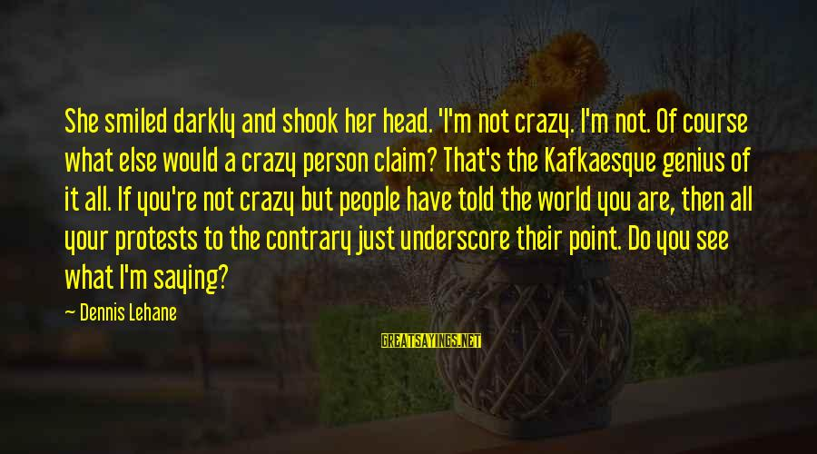 I Not Crazy I Just Sayings By Dennis Lehane: She smiled darkly and shook her head. 'I'm not crazy. I'm not. Of course what