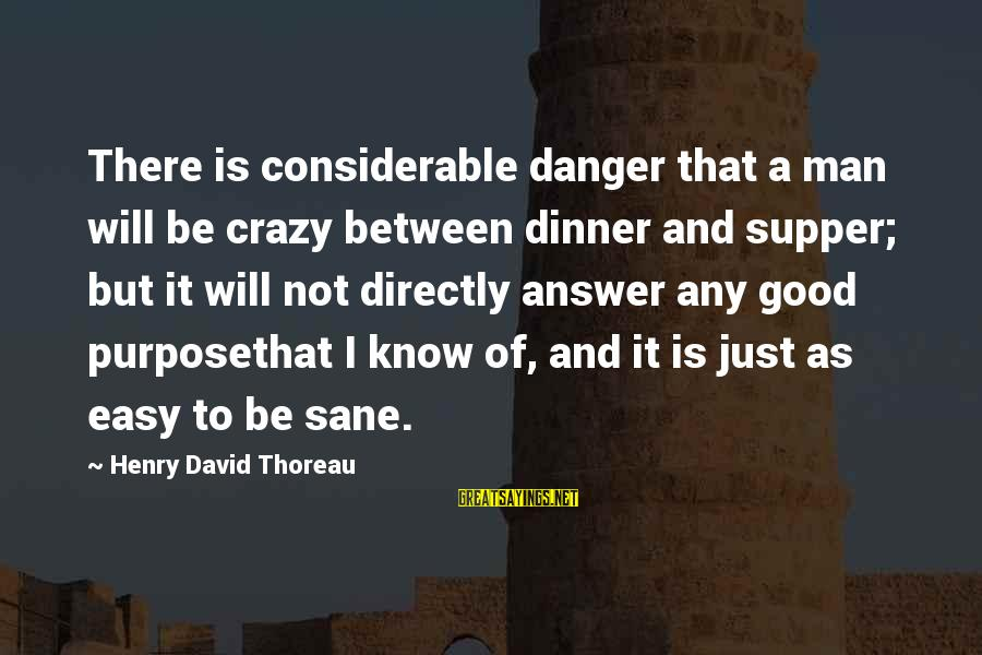 I Not Crazy I Just Sayings By Henry David Thoreau: There is considerable danger that a man will be crazy between dinner and supper; but