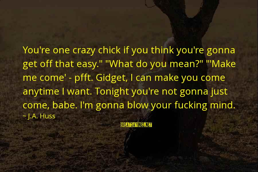 """I Not Crazy I Just Sayings By J.A. Huss: You're one crazy chick if you think you're gonna get off that easy."""" """"What do"""