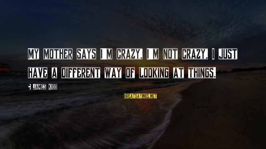 I Not Crazy I Just Sayings By James Kidd: My mother says I'm crazy, I'm not crazy, I just have a different way of