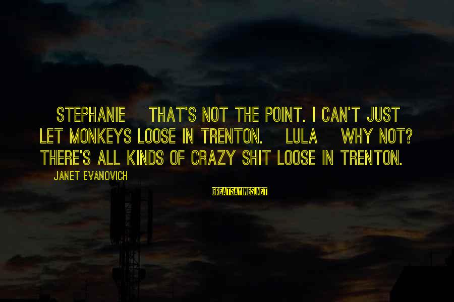 I Not Crazy I Just Sayings By Janet Evanovich: [Stephanie] That's not the point. I can't just let monkeys loose in Trenton. [Lula] Why