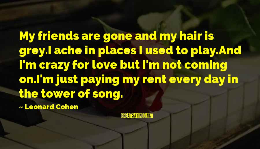 I Not Crazy I Just Sayings By Leonard Cohen: My friends are gone and my hair is grey.I ache in places I used to