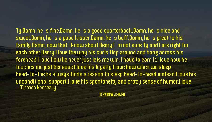 I Not Crazy I Just Sayings By Miranda Kenneally: Ty:Damn, he's fine.Damn, he's a good quarterback.Damn, he's nice and sweet.Damn, he's a good kisser.Damn,