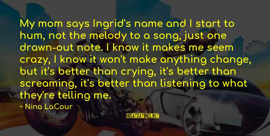I Not Crazy I Just Sayings By Nina LaCour: My mom says Ingrid's name and I start to hum, not the melody to a