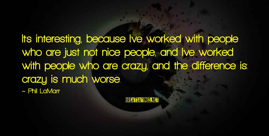 I Not Crazy I Just Sayings By Phil LaMarr: It's interesting, because I've worked with people who are just not nice people, and I've
