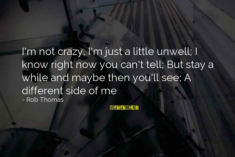I Not Crazy I Just Sayings By Rob Thomas: I'm not crazy, I'm just a little unwell; I know right now you can't tell;