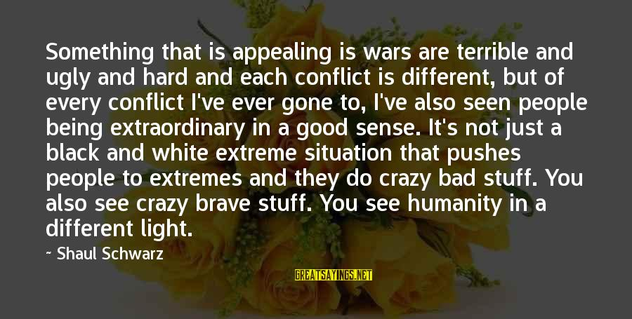 I Not Crazy I Just Sayings By Shaul Schwarz: Something that is appealing is wars are terrible and ugly and hard and each conflict